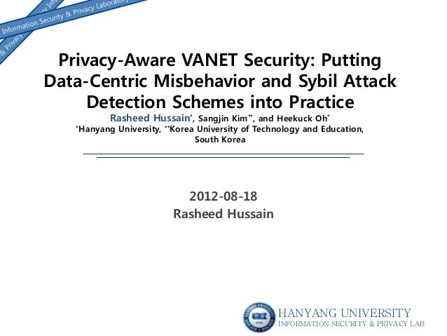 Privacy-Aware VANET Security: Putting Data-Centric Misbehavior and Sybil Attack Detection Schemes into Practice Rasheed Hu...