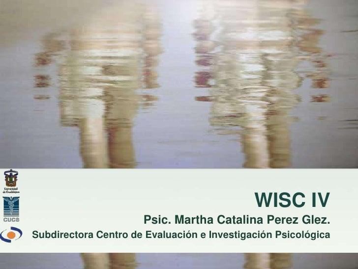 WISC IV                      Psic. Martha Catalina Perez Glez.Subdirectora Centro de Evaluación e Investigación Psicológica