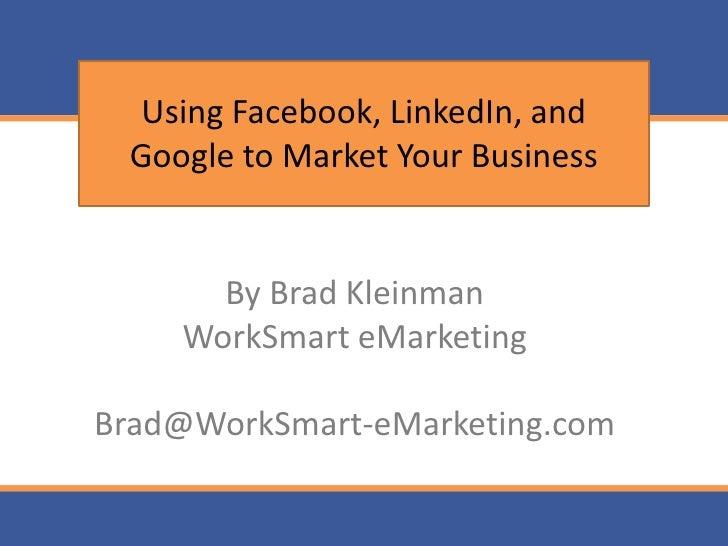 Using Facebook, LinkedIn, and  Google to Market Your Business         By Brad Kleinman     WorkSmart eMarketing  Brad@Work...