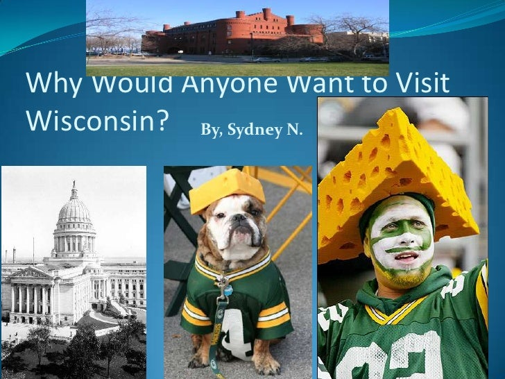 Why Would Anyone Want to Visit Wisconsin?<br />By, Sydney N.<br />