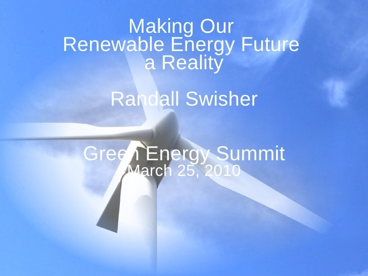 Making Our  Renewable Energy Future  a Reality Randall Swisher Green Energy Summit March 25, 2010