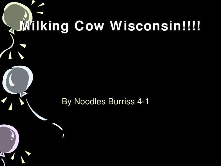 Milking Cow Wisconsin!!!! <ul><li>By Noodles Burriss 4-1  </li></ul>