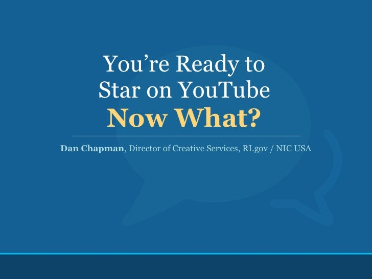 You're Ready to          Star on YouTube            Now What? Dan Chapman, Director of Creative Services, RI.gov / NIC USA