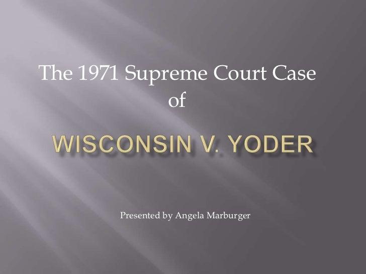 The 1971 Supreme Court Case<br />of<br />Wisconsin v. Yoder<br />                   Presented by Angela Marburger<br />