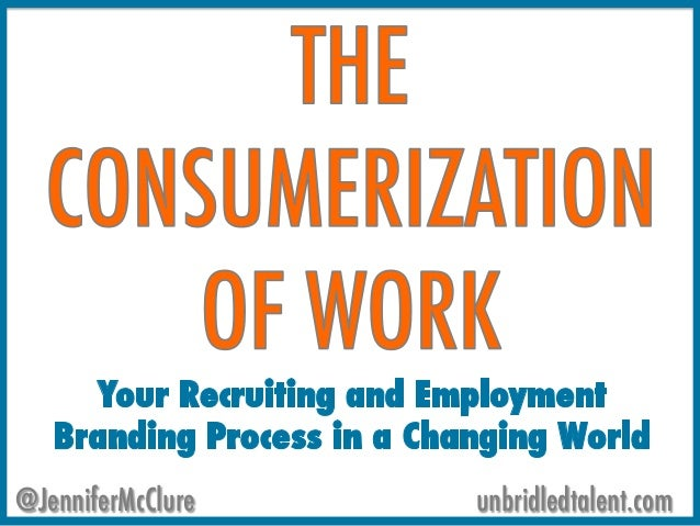 The Consumerization of Work: Recruitment and Employment Branding In A Changing World