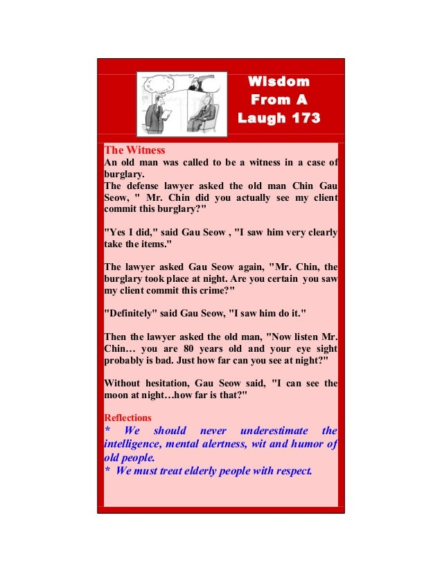 4 Wisdom From A Laugh 173 The Witness An old man was called to be a witness in a case of burglary. The defense lawyer aske...
