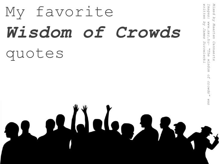 "My favoriteWisdom of Crowdsquotes<br />Mixed byMaarten Cannaerts<br />Images: www.sxc.hu– ""The wisdom of crowds"" was writt..."