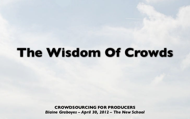 The Wisdom Of Crowds        CROWDSOURCING FOR PRODUCERS   Blaine Graboyes –April 30, 2012 –The New School