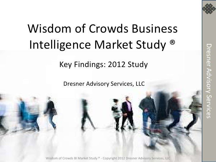 Wisdom of Crowds BusinessIntelligence Market Study ®           Key Findings: 2012 Study              Dresner Advisory Serv...