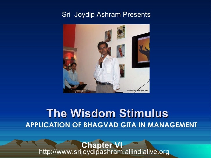 The Wisdom Stimulus  Sri  Joydip Ashram Presents APPLICATION OF BHAGVAD GITA IN MANAGEMENT http://www.srijoydipashram.alli...