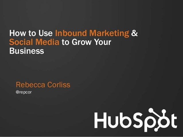 How to Use Inbound Marketing & Social Media to Grow Your Business Rebecca Corliss @repcor