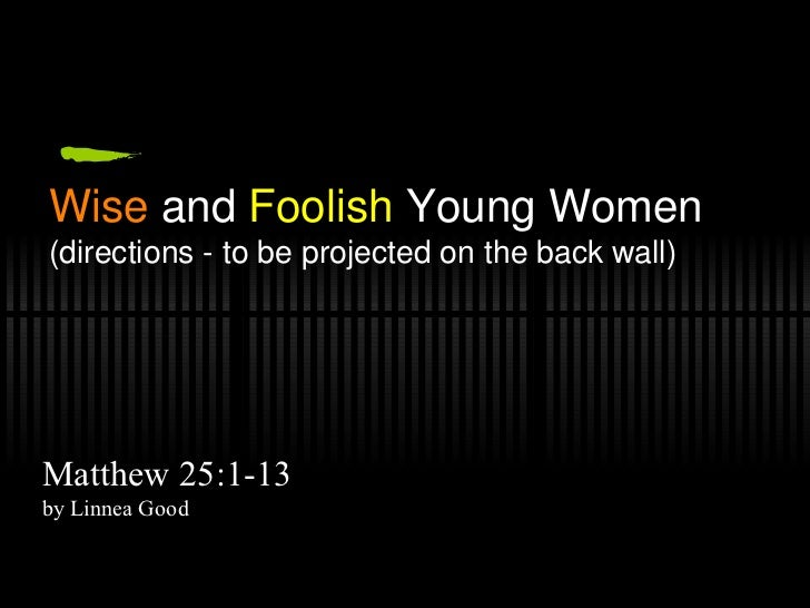 Wise  and  Foolish  Young Women (directions - to be projected on the back wall) Matthew 25:1-13 by Linnea Good