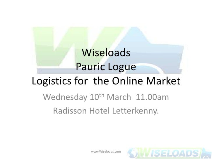 WiseloadsPauric LogueLogistics for  the Online Market<br />Wednesday 10th March 11.00am<br />Radisson Hotel Letterkenny.<...