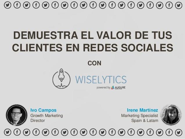 DEMUESTRA EL VALOR DE TUS CLIENTES EN REDES SOCIALES Irene Martínez Marketing Specialist Spain & Latam CON Ivo Campos Grow...