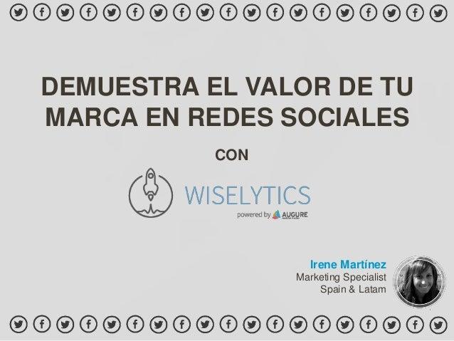DEMUESTRA EL VALOR DE TU MARCA EN REDES SOCIALES Irene Martínez Marketing Specialist Spain & Latam CON
