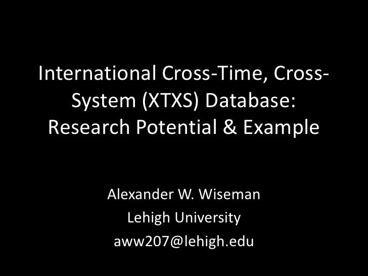 International Cross-Time, Cross-    System (XTXS) Database: Research Potential & Example       Alexander W. Wiseman       ...