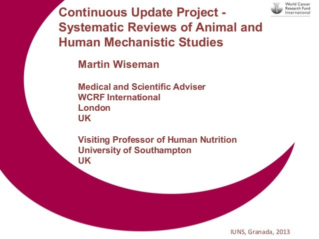 Continuous Update Project Systematic Reviews of Animal and Human Mechanistic Studies Martin Wiseman Medical and Scientific...