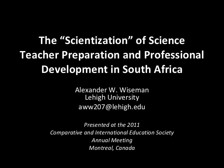 """The """"Scientization"""" of Science Teacher Preparation and Professional Development in South Africa Alexander W. Wiseman Lehig..."""