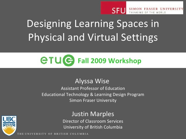 Designing Learning Spaces in Physical and Virtual Settings Alyssa Wise  Assistant Professor of Education Educational Techn...