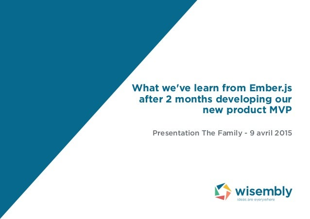 What we've learn from Ember.js after 2 months developing our new product MVP Presentation The Family - 9 avril 2015