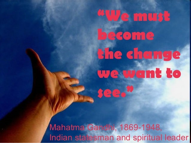 """We must become the change we want to see."" Mahatma Gandhi, 1869-1948, Indian statesman and spiritual leader"