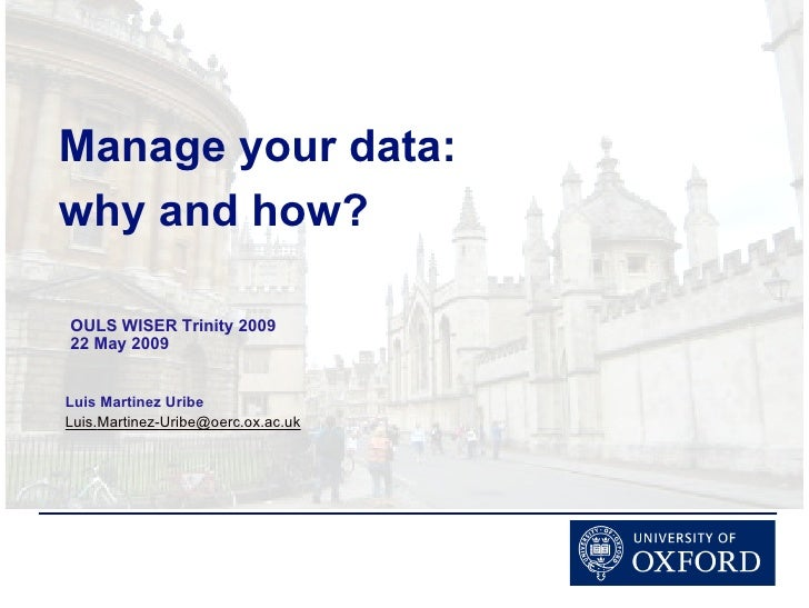 Manage your data: why and how?  OULS WISER Trinity 2009 22 May 2009   Luis Martinez Uribe Luis.Martinez-Uribe@oerc.ox.ac.uk