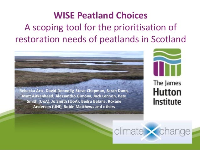 WISE Peatland Choices  A scoping tool for the prioritisation ofrestoration needs of peatlands in Scotland Rebekka Artz, Da...