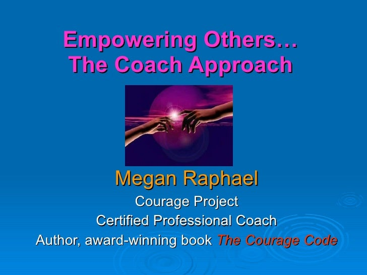 Empowering Others… The Coach Approach Megan Raphael Courage Project Certified Professional Coach Author, award-winning boo...