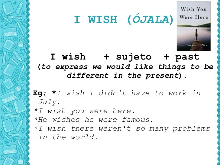 I WISH ( ÓJALA ) I wish  + sujeto  + past ( to express we would like things to be different in the present ). Eg; * I wish...