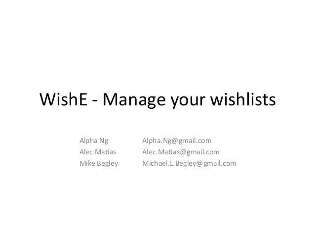 WishE - Manage your wishlists    Alpha Ng      Alpha.Ng@gmail.com    Alec Matias   Alec.Matias@gmail.com    Mike Begley   ...