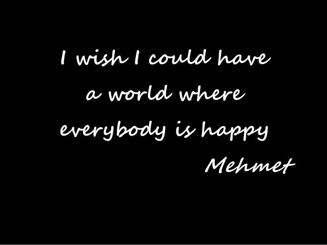 I wish I could have  a world where everybody is happy  Mehmet