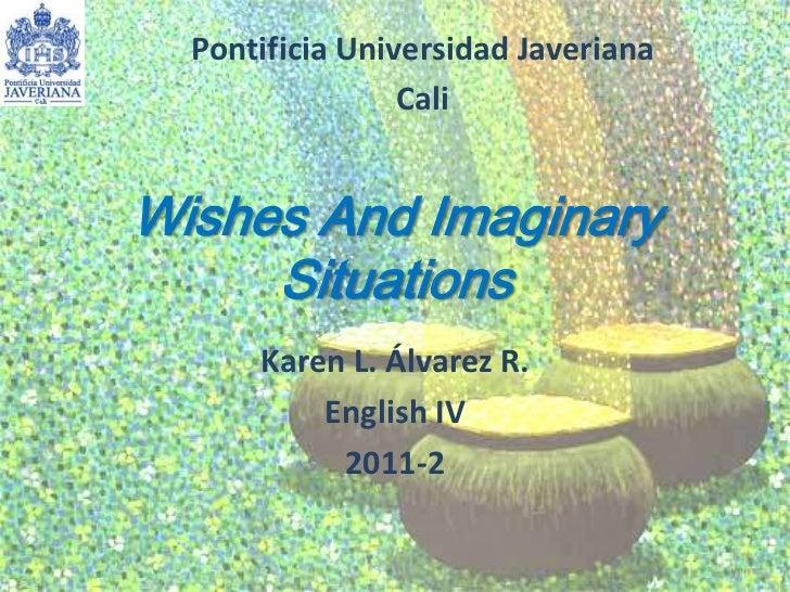 Wishes And ImaginarySituations<br />Karen L. Álvarez R.<br />English IV <br />2011-2<br />Pontificia Universidad Javeriana...
