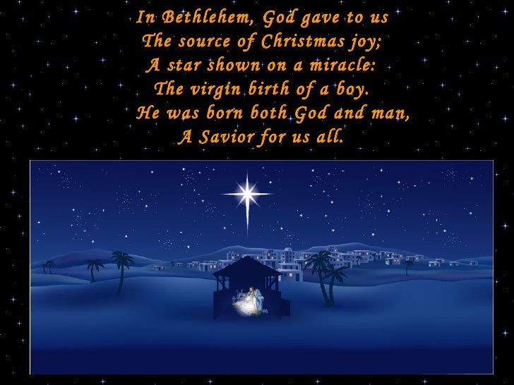 In Bethlehem, God gave to us The source of Christmas joy; A star shown on a miracle: The virgin birth of a boy.   He was...