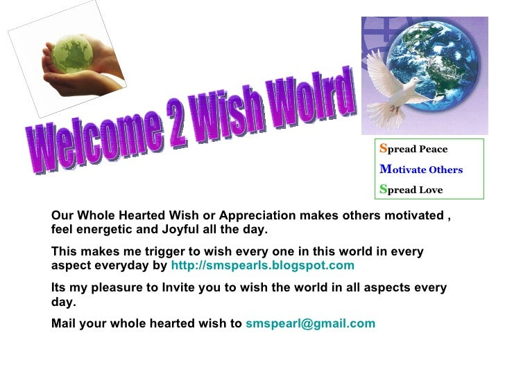 Welcome 2 Wish Wolrd  Our Whole Hearted Wish or Appreciation makes others motivated , feel energetic and Joyful all the da...