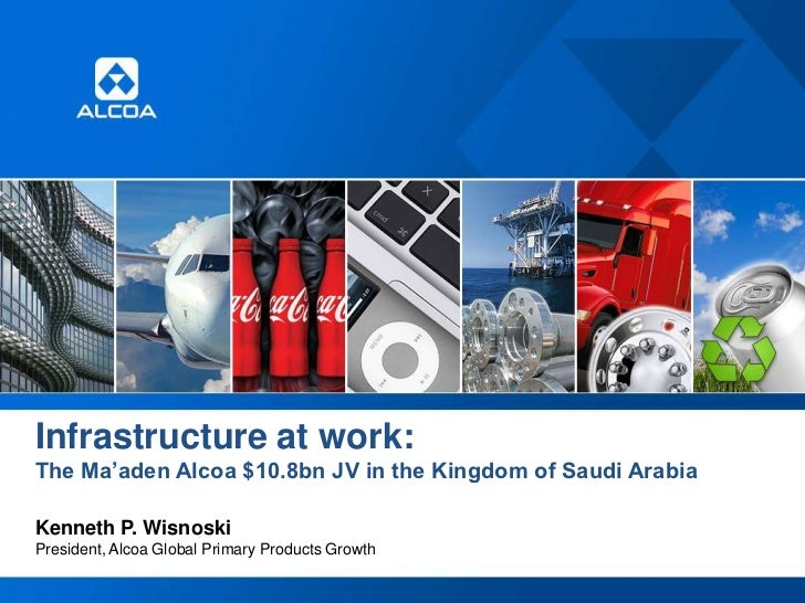 Infrastructure at work:The Ma'aden Alcoa $10.8bn JV in the Kingdom of Saudi ArabiaKenneth P. WisnoskiPresident, Alcoa Glob...
