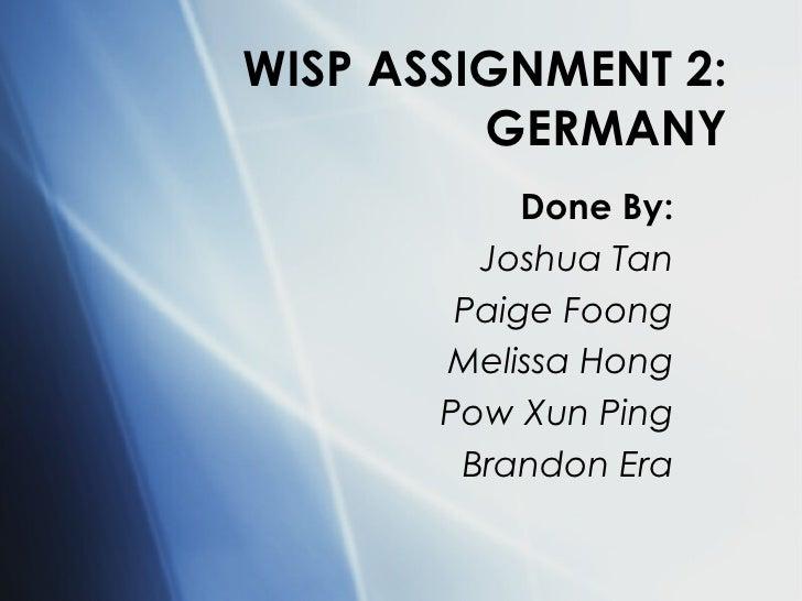 WISP ASSIGNMENT 2: GERMANY Done By: Joshua Tan Paige Foong Melissa Hong Pow Xun Ping Brandon Era