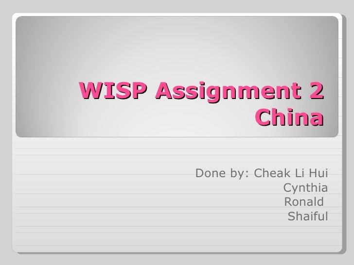 WISP Assignment 2 China Done by: Cheak Li Hui Cynthia Ronald  Shaiful