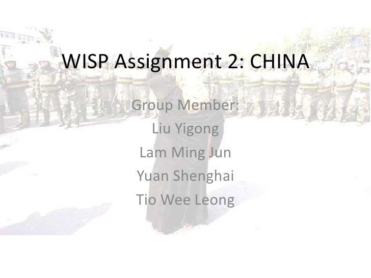 WISP Assignment 2: CHINA<br />Group Member: <br />Liu Yigong<br />Lam Ming Jun<br />Yuan Shenghai<br />Tio Wee Leong<br />