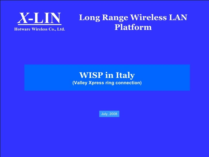Long Range Wireless LAN Platform X -LIN Hotware Wireless Co., Ltd. WISP in Italy (Valley Xpress ring connection) July, 2008