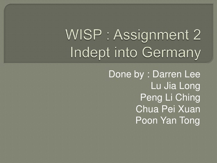 WISP : Assignment 2 Indept into Germany<br />Done by : Darren Lee	Lu Jia LongPeng Li ChingChua Pei XuanPoon Yan Tong	<br />
