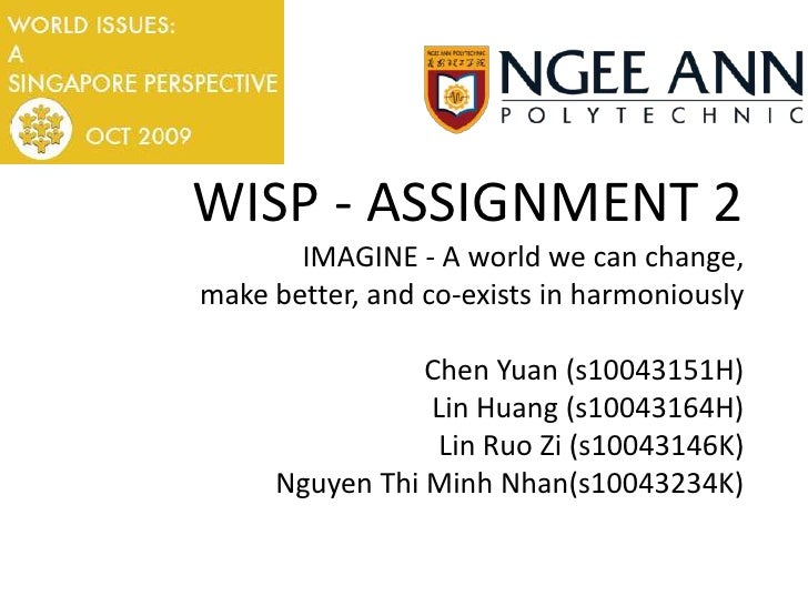 WISP - ASSIGNMENT 2IMAGINE - A world we can change,make better, and co-exists in harmoniouslyChen Yuan (s10043151H)Lin Hua...