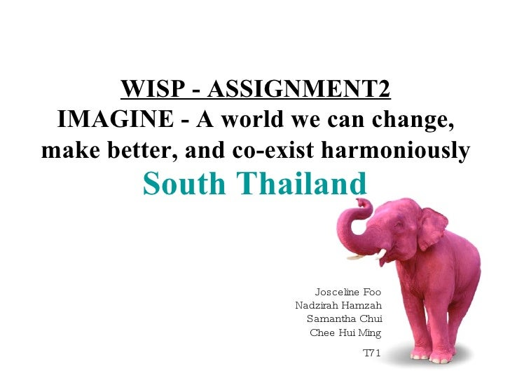 South Thailand WISP - ASSIGNMENT2 IMAGINE - A world we can change, make better, and co-exist harmoniously Josceline Foo Na...