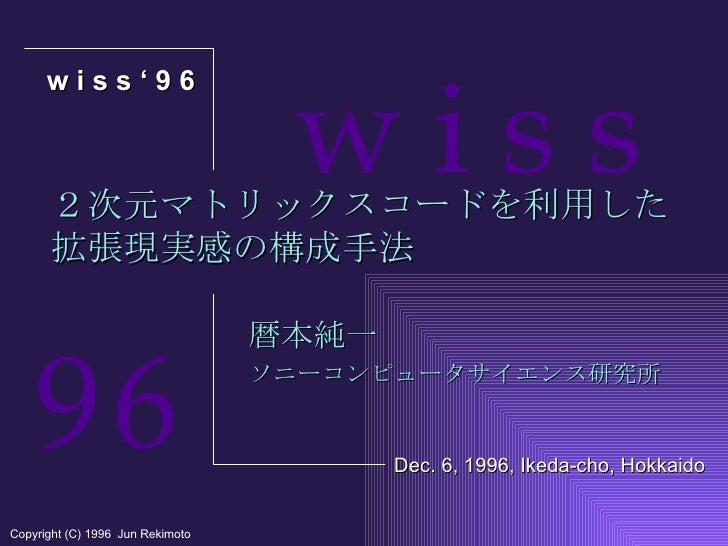 2次元マトリックスコードを利用した 拡張現実感の構成手法 暦本純一 ソニーコンピュータサイエンス研究所 w i s s ' 9 6 Copyright (C) 1996  Jun Rekimoto Dec. 6, 1996, Ikeda-cho...