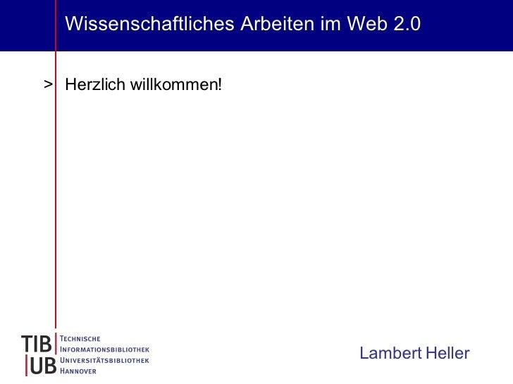 Wissenschaftliches Arbeiten im Web 2.0 <ul><li>Herzlich willkommen! </li></ul>Lambert Heller