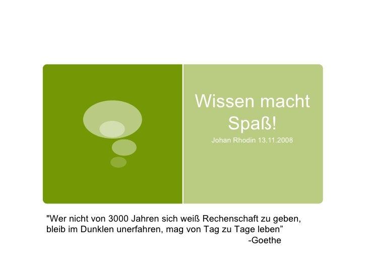 """Wissen macht Spaß! Johan Rhodin 13.11.2008 """"Wer nicht von 3000 Jahren sich weiß Rechenschaft zu geben, bleib im Dunkl..."""