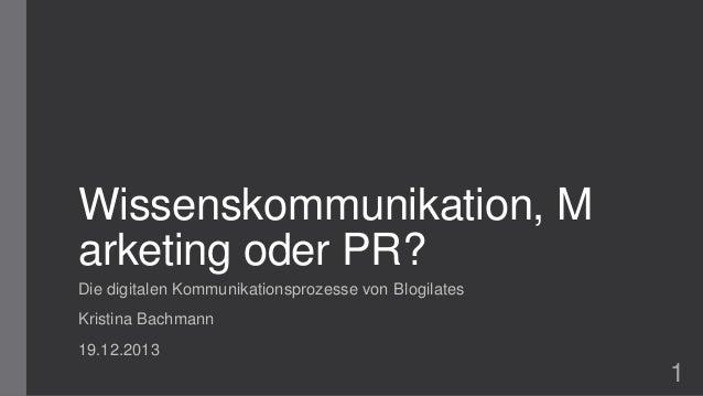 Wissenskommunikation, M arketing oder PR? Die digitalen Kommunikationsprozesse von Blogilates Kristina Bachmann 19.12.2013...