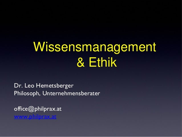 Dr. Leo Hemetsberger Philosoph, Unternehmensberater office@philprax.at www.philprax.at Wissensmanagement & Ethik
