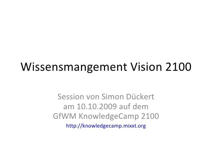 Wissensmangement Vision 2100 Session von Simon Dückert am 10.10.2009 auf dem GfWM KnowledgeCamp 2100 http://knowledgecamp....