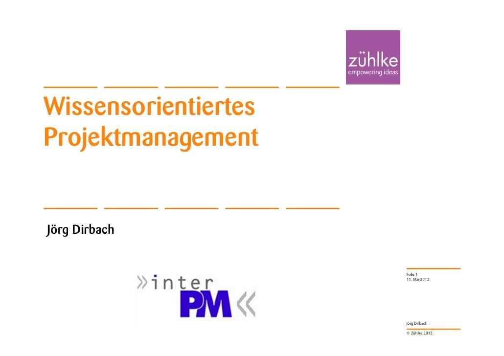 WissensorientiertesProjektmanagementJörg Dirbach                      Folie 1                      11. Mai 2012           ...