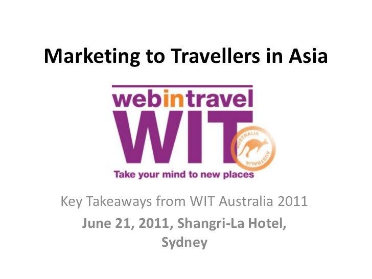 Marketing to Travellers in Asia Key Takeaways from WIT Australia 2011    June 21, 2011, Shangri-La Hotel,                S...